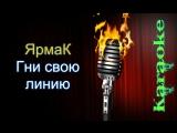 ЯрмаК (YARMAK) - Гни свою линию ( караоке )
