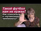 ТАКОЙ ФУТБОЛ НАМ НЕ НУЖЕН? Как относиться к «путинскому» чемпионату мира?