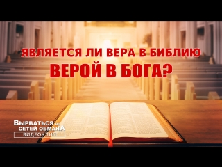 Церковь Всемогущего Бога | Евангелие фильм «Вырваться из сетей обмана» Является ли вера в Библию верой в Бога?