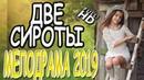 МЕЛОДРАМА 2019 **ДВЕ СИРОТЫ** Русские мелодрамы 2019 премьера HD 1080P