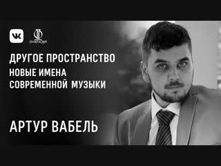 Артур Вабель. Новые имена современной академической музыки