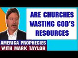 Mark Taylor Prophecy April 19 2018 ARE CHURCHES WASTING GOD'S RESOURCES Mark Taylor Update 2018