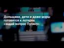 Говорят, что мы — агенты Госдепа»:дольщики, дети и даже мэры готовятся к лотерее «задай вопрос Путину» (Канал ДОЖДЬ)