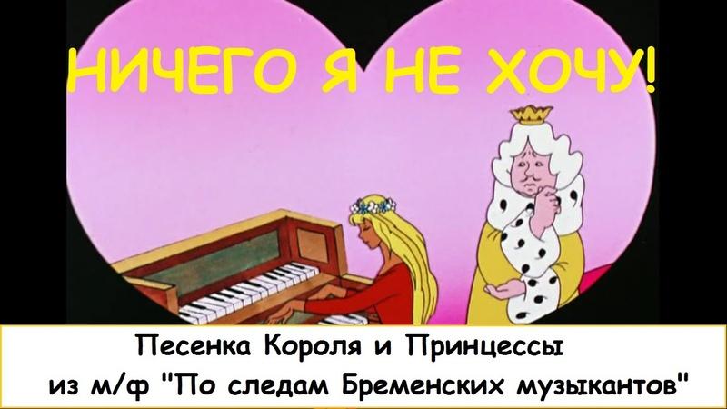 Ничего я не хочу Песня Короля и Принцессы из м ф По следам Бременских музыкантов