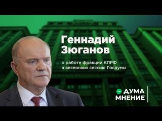 ДумаМнение. Геннадий Зюганов о работе фракции КПРФ в весеннюю сессию Госдумы