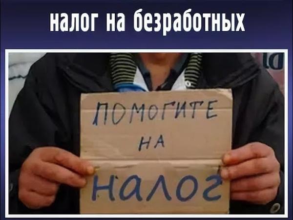 НАЛОГ ДЛЯ БЕЗРАБОТНЫХ В РОССИИ Очередной грабеж народа