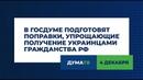 В Госдуме подготовят поправки упрощающие получение украинцами гражданства РФ
