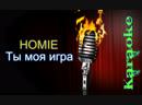 HOMIE - Ты моя игра ( караоке )