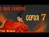[Fsg Reborn] О, мой генерал | Oh My General - 7 серия