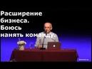 Торсунов О.Г. Расширение бизнеса. Боюсь нанять команду.