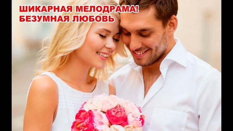 ШИКАРНАЯ МЕЛОДРАМА БЕЗУМНАЯ ЛЮБОВЬ Русские мелодрамы 2019