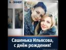 Сестра Наталья и все родные поздравляют Сашеньку Ильясову с Днём Рождения