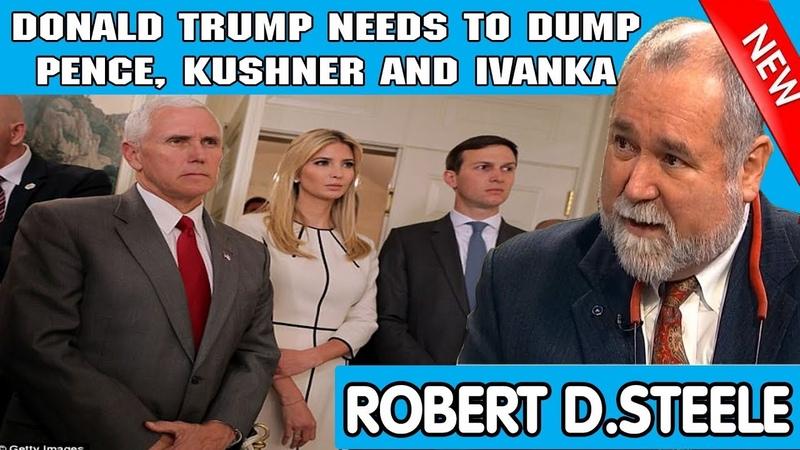 Robert David Steele — DONALD TRUMP NEEDS TO DUMP PENCE, KUSHNER AND IVANKA