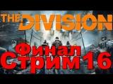 Tom Clancys The Division Стрим Часть 16 - финал