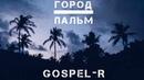 Gospel-R - Город Пальм (2018, премьера)