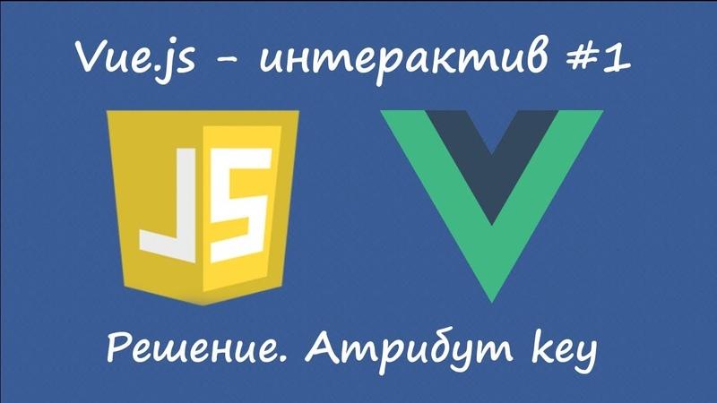 Vue.js - атрибут key [решение интерактива №1]