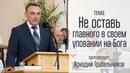 Аркадий Грабельников 07 22 18 Не оставь главного в своем уповании на Бога