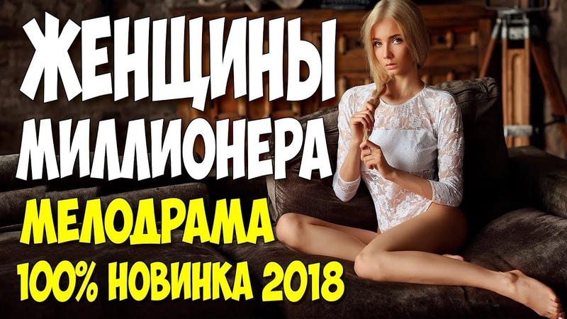 Фильм обезумел всех! ** ЖЕНЩИНЫ МИЛЛИОНЕРА ** Русские мелодрамы 2018 новинки HD