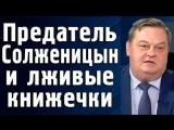 Евгений Спицин - Предатель Солженицин и его лживые книжечки.