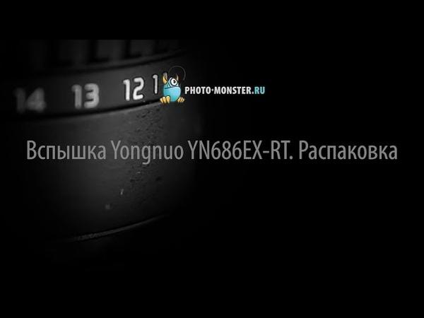 Вспышка Yongnuo YN686EX RT Распаковка