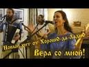 Премьера новой песни группы, ХорошО-да-ЛаднО - Вера со Мной!