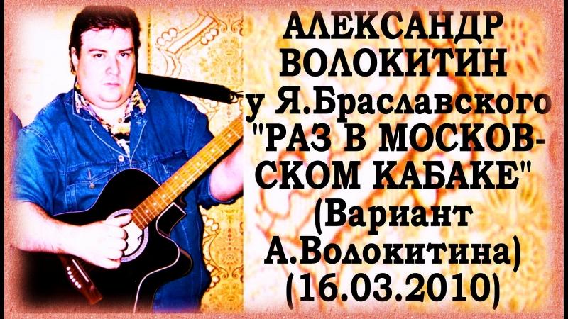 Александр Волокитин у Я.Браславского - РАЗ В МОСКОВСКОМ КАБАКЕ (Вариант А.Волокитина) (16.03.2010)
