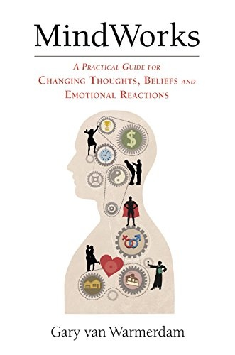 MindWorks: A Practical Guide for Changing Thoughts, Beliefs and Emotional Reactions