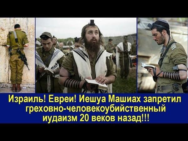 Израиль Евреи Иешуа Машиах запретил греховно человекоубийственный иудаизм 20 веков назад