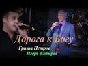 ◄♥►ДОРОГА К БОГУ◄♥► Гриша Петров и Игорь Кибирев