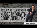 Куда и когда нужно инвестировать свои деньги   Азат Валеев