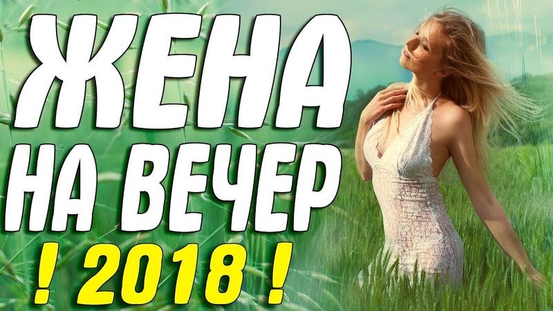 Фильм 2018 вышел сегодня ЖЕНА НА ВЕЧЕР Русские мелодрамы 2018 новинки HD 1080P