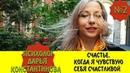 Выпуск 2 Психолог Дарья Константинова Счастье Когда я чувствую себя счастливой