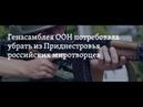 Генассамблея ООН Российские войска должны покинуть Приднестровье 22 06 18