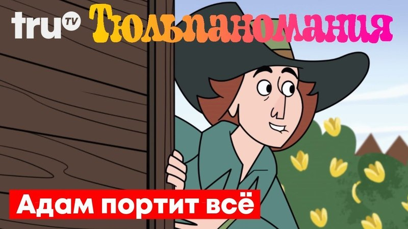 Адам Портит ВСЁ | Тюльпаномания | Русская озвучка Крик Студио
