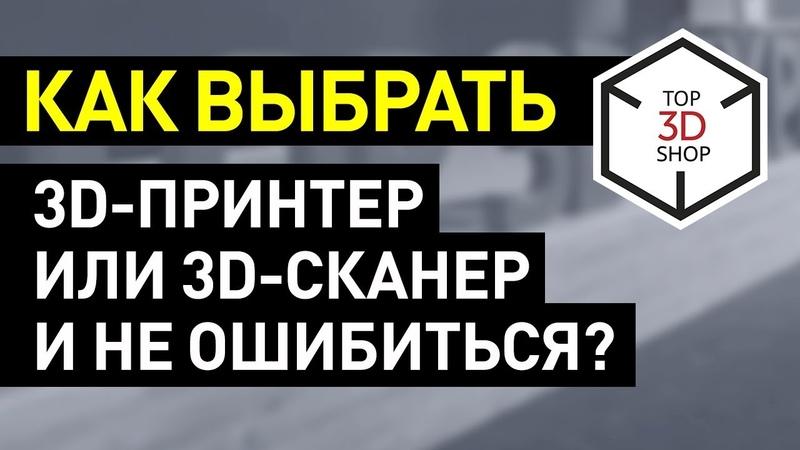 Как выбрать 3D принтер и 3D сканер и избежать фатальных ошибок советы от Top 3D Shop