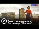 Советская империя Гостиница Москва Телеканал История