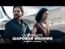 Операция «Шаровая молния» (2018) - Трейлер 2 (дубл.)