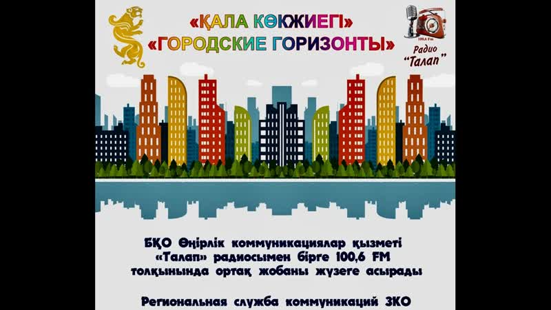 Региональная служба коммуникаций Западно-Казахстанской области и радио ТАЛАП на волне 100,6 FM представляют программу «Городск