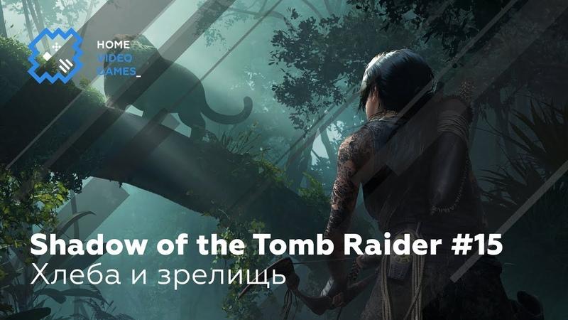 Прохождение Shadow of the Tomb Raider 15 Хлеба и зрелищ