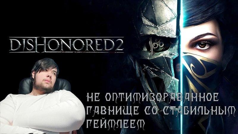 Обзор Dishonored 2 - Не оптимизированное гавнище со стабильным геймплеем.