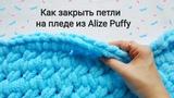 Как закрыть петли на пледе из Alize Puffy