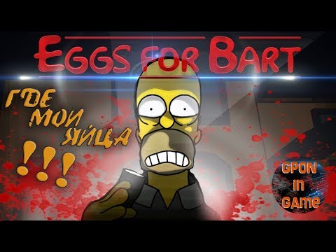Eggs for Bart ► ГДЕ МОИ ЯЙЦА ЧУВАК !? GPON in Game.