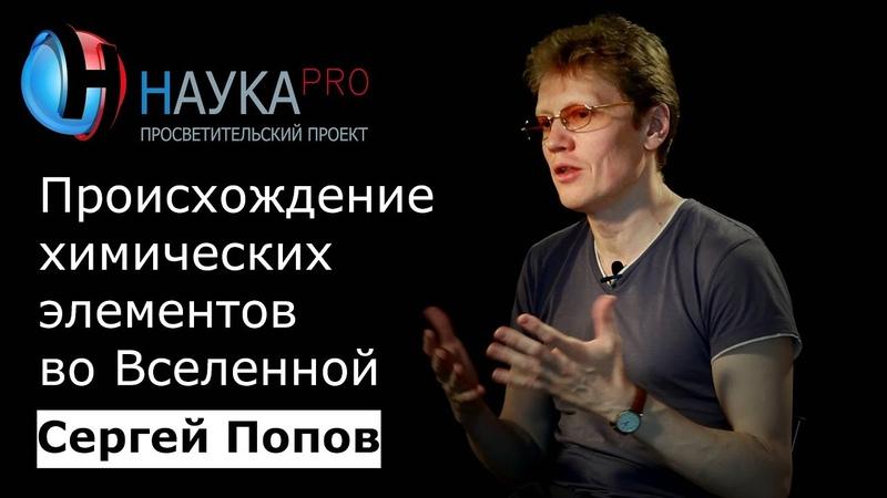 Сергей Попов - Происхождение химических элементов во Вселенной