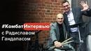 КомбатИнтервью с Радиславом Гандапасом