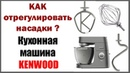 Кухонная машина Кенвуд. Как отрегулировать насадки KENWOOD Chef XL Titanium KVL8470S