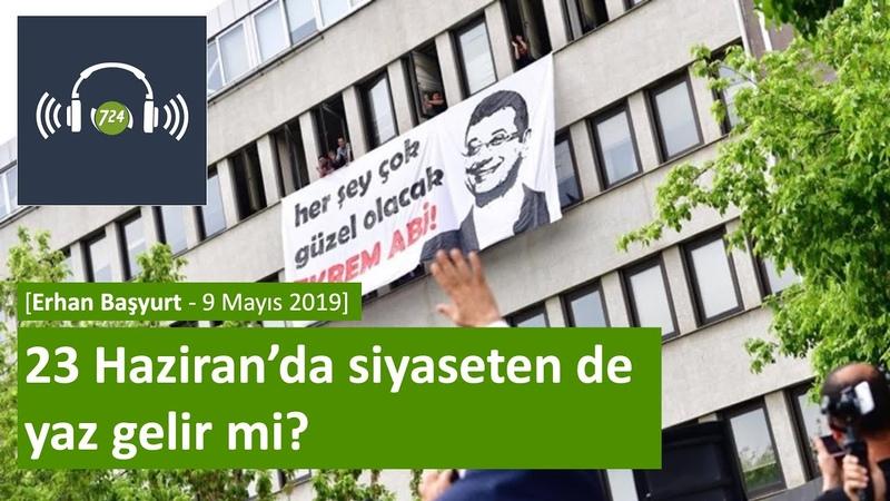 23 Haziran'da siyaseten de yaz gelir mi [Erhan Başyurt - 9 Mayıs 2019]