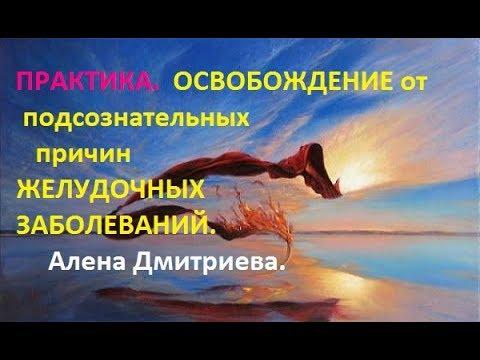 Практика. Освобождение от подсознательных причин желудочных заболеваний. Алена Дмитриева.