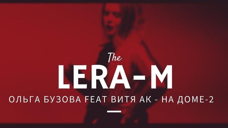 [LERA-M]: Ольга Бузова feat Витя АК - На Доме-2 (ЛОВА ЛОВА)