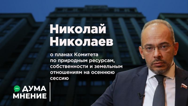 Николай Николаев о планах Комитета по природным ресурсам, собственности и земельным отношениям