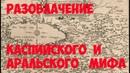 РАЗОБЛАЧЕНИЕ Каспийского и Аральского морей Старые карты не верны